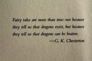 ... but because they tell us that dragons can be beaten. -G.K. Chesterton