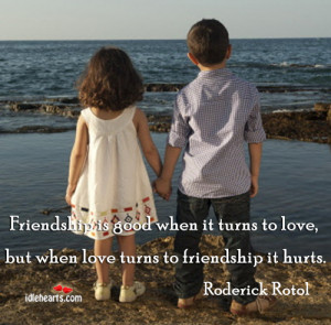 ... when it turns to love, but when love turns to friendship it hurts