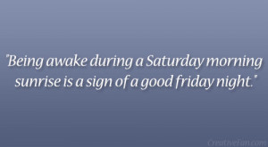 ... during a Saturday morning sunrise is a sign of a good friday night