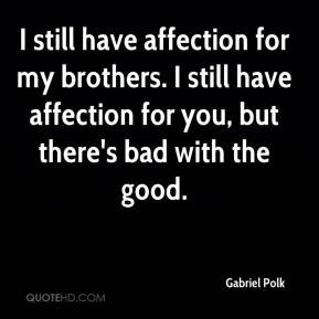 still have affection for my brothers. I still have affection for you ...