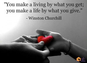 """... you get; you make a life by what you give."""" – Winston Churchill"""