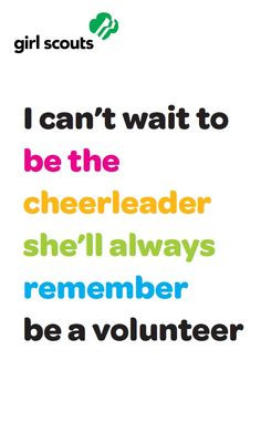 ... always remember. Become a Girl Scout volunteer www.girlscouts.org/join