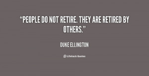 quote-Duke-Ellington-people-do-not-retire-they-are-retired-13197.png
