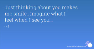Just thinking about you makes me smile.. Imagine what I feel when I ...