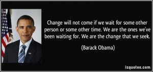 ... we've been waiting for. We are the change that we seek. - Barack Obama