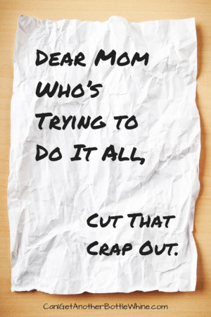 Dear Mom Who's Trying to Do It All, Cut That Crap Out.