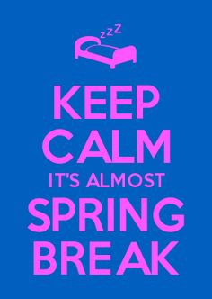KEEP CALM IT'S ALMOST SPRING BREAK More