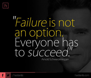 failure is not an option everyone has to succeed arnold schwarzenegger
