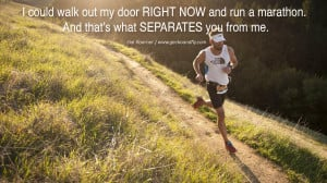 ... run a marathon. And that's what SEPARATES you from me. - Hal Koerner
