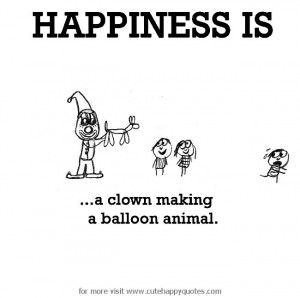 Happiness is, clown and balloon animals. - Cute Happy Quotes