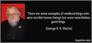 ... human beings but were nevertheless good kings. - George R. R. Martin