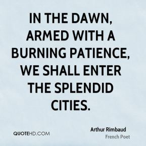 Arthur Rimbaud - In the dawn, armed with a burning patience, we shall ...
