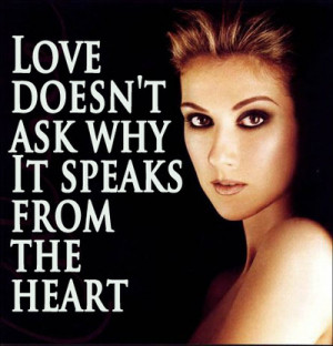 ... ask whyIt speaks from the heart~Love Doesn't Ask Why - Celine Dion