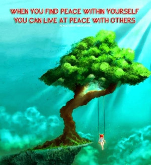 When you find peace within yourself you can live at peace with others