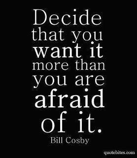 Decide that you want it more than you are afraid of it.