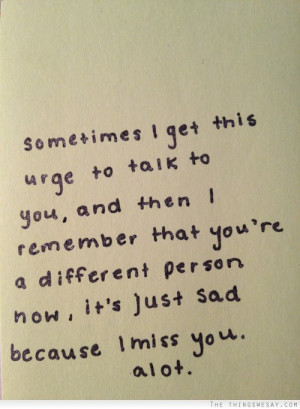 Sometimes I get this urge to talk to you and then I remember that you ...