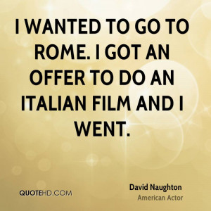 wanted to go to Rome I got an offer to do an Italian film and I went