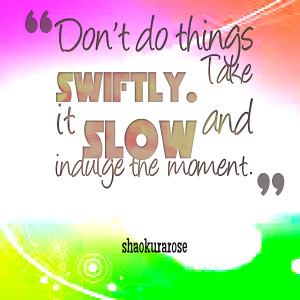 Quotes Picture: don't do things swiftly take it slow and indulge the ...