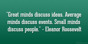 Great minds discuss ideas. Average minds discuss events. Small minds ...