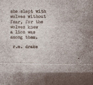 ... without fear. For the wolves knew a Lion was among them. -R.M. Drake