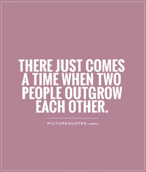 ... just comes a time when two people outgrow each other Picture Quote #1