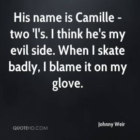 Johnny Weir - His name is Camille - two 'l's. I think he's my evil ...