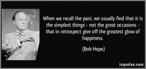 ... that in retrospect give off the greatest glow of happiness. - Bob Hope