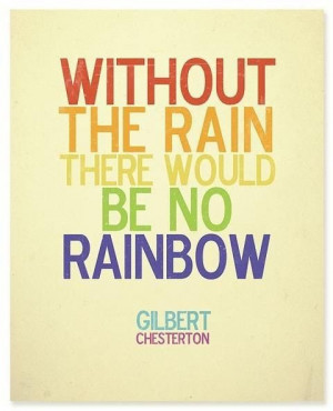 Without the rain there would be no rainbow best inspirational quotes