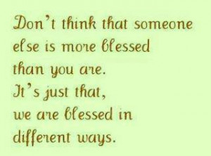 We are all blessed in different ways ~ Each is unique and different