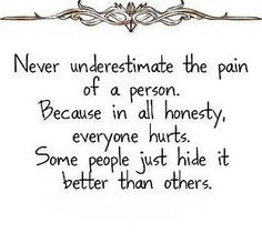 ... honesty, everyone hurts Some people just hide it better than others