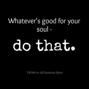 Whatever's good for your soul - do that.