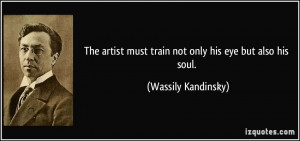 ... must train not only his eye but also his soul. - Wassily Kandinsky