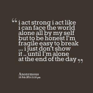 Quotes Picture: i act strong i act like i can face the world alone all ...