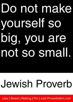 ... so big, you are not so small. - Jewish Proverb #proverbs #quotes More