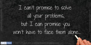 ... all your problems, but I can promise you won't have to face them alone