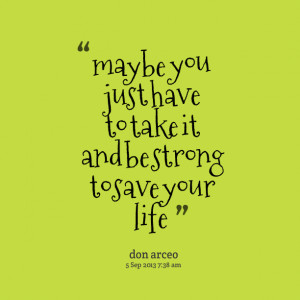 Quotes Picture: maybe you just have to take it and be strong to save ...