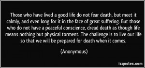 Those who have lived a good life do not fear death, but meet it calmly ...
