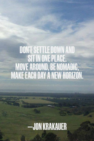 and sit in one place. Move around, be nomadic, make each day a new ...