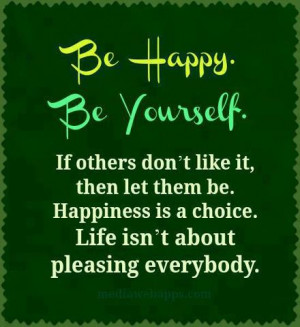 Be Happy. Be Yourself. If others don't like it, then let them be ...