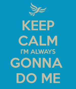 KEEP CALM I'M ALWAYS GONNA DO ME