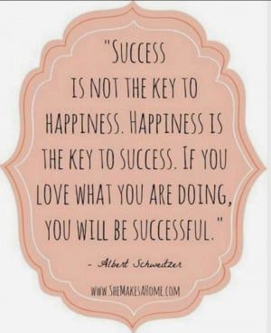 Success is not the key to happiness, happiness is the key to success ...