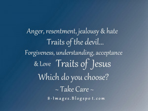 Anger, resentment, jealousy & hate Traits of the devil... Forgiveness ...