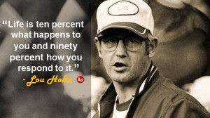 """... to you and ninety percent how you respond to it."""" - Dr. Lou Holtz"""