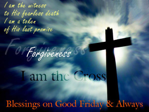... forgiveness I am the cross Blessings on Good Friday and always