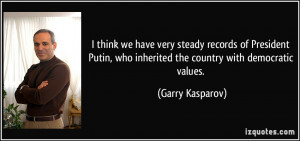 think we have very steady records of President Putin, who inherited ...