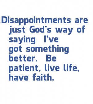 Disappointments are just God's way of saying I've got something ...