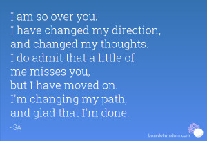 am so over you. I have changed my direction, and changed my thoughts ...