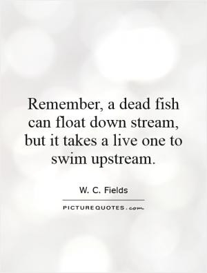 Remember, a dead fish can float down stream, but it takes a live one ...