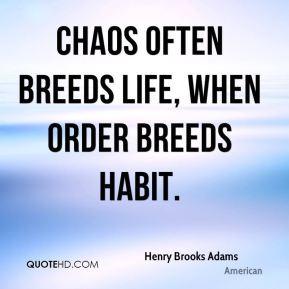 Henry Brooks Adams - Chaos often breeds life, when order breeds habit.