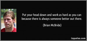 Put your head down and work as hard as you can because there is always ...